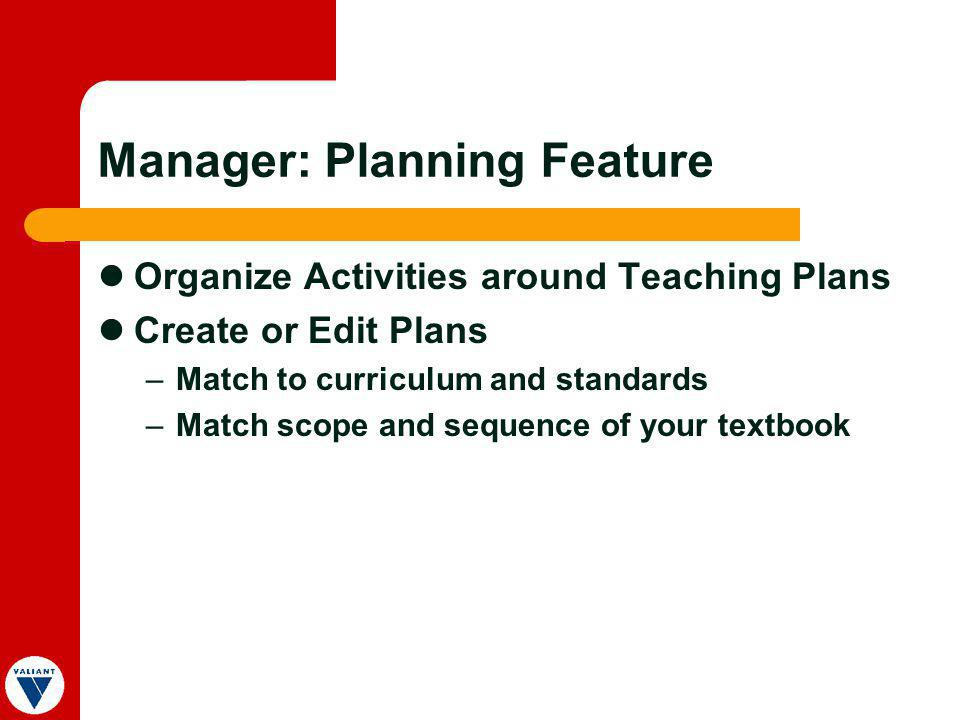 Manager: Planning Feature Organize Activities around Teaching Plans Create or Edit Plans –Match to curriculum and standards –Match scope and sequence