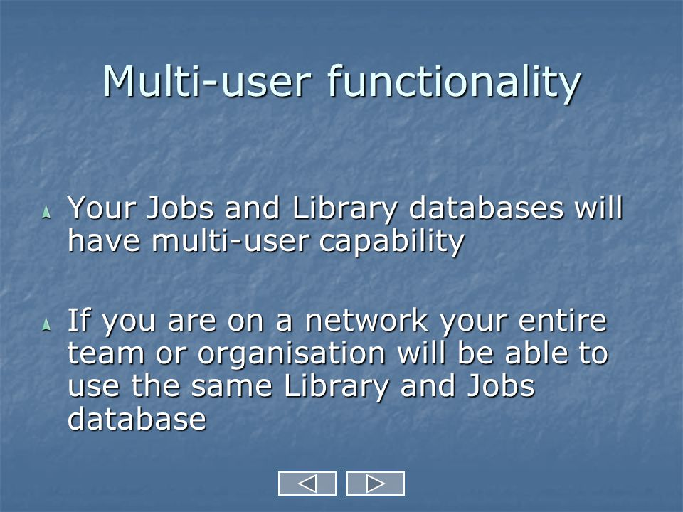 Multi-user functionality Your Jobs and Library databases will have multi-user capability If you are on a network your entire team or organisation will be able to use the same Library and Jobs database