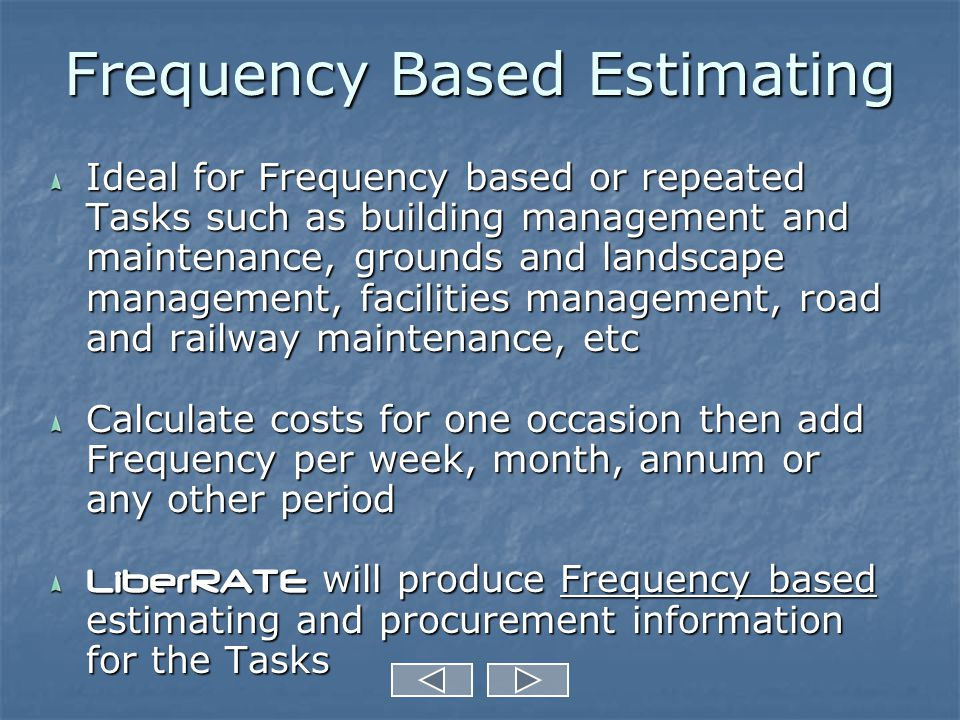 Frequency Based Estimating Ideal for Frequency based or repeated Tasks such as building management and maintenance, grounds and landscape management, facilities management, road and railway maintenance, etc Calculate costs for one occasion then add Frequency per week, month, annum or any other period LiberRATE will produce Frequency based estimating and procurement information for the Tasks
