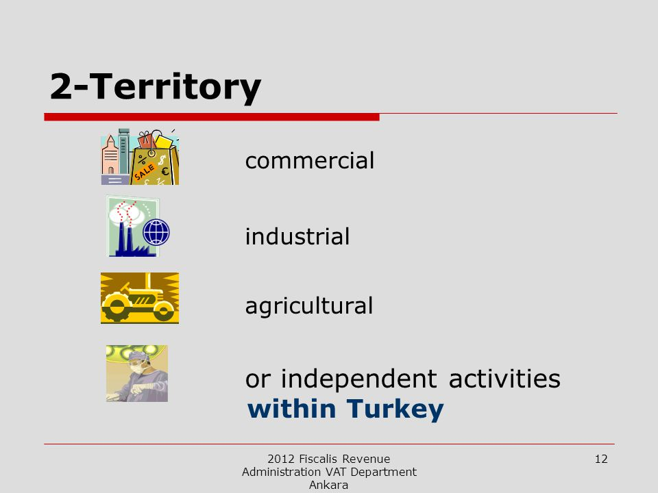 2012 Fiscalis Revenue Administration VAT Department Ankara 12 2-Territory commercial industrial agricultural or independent activities within Turkey