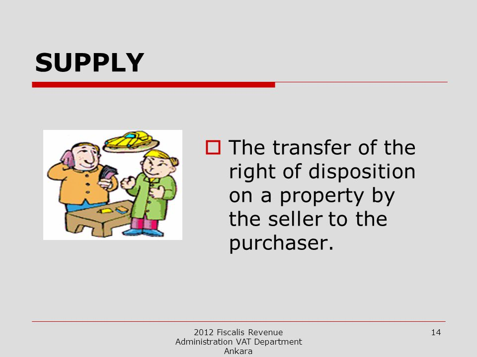 2012 Fiscalis Revenue Administration VAT Department Ankara 14 SUPPLY  The transfer of the right of disposition on a property by the seller to the purchaser.