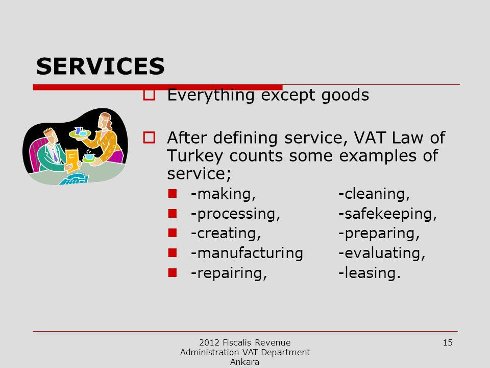 2012 Fiscalis Revenue Administration VAT Department Ankara 15 SERVICES  Everything except goods  After defining service, VAT Law of Turkey counts some examples of service; -making,-cleaning, -processing,-safekeeping, -creating, -preparing, -manufacturing -evaluating, -repairing, -leasing.