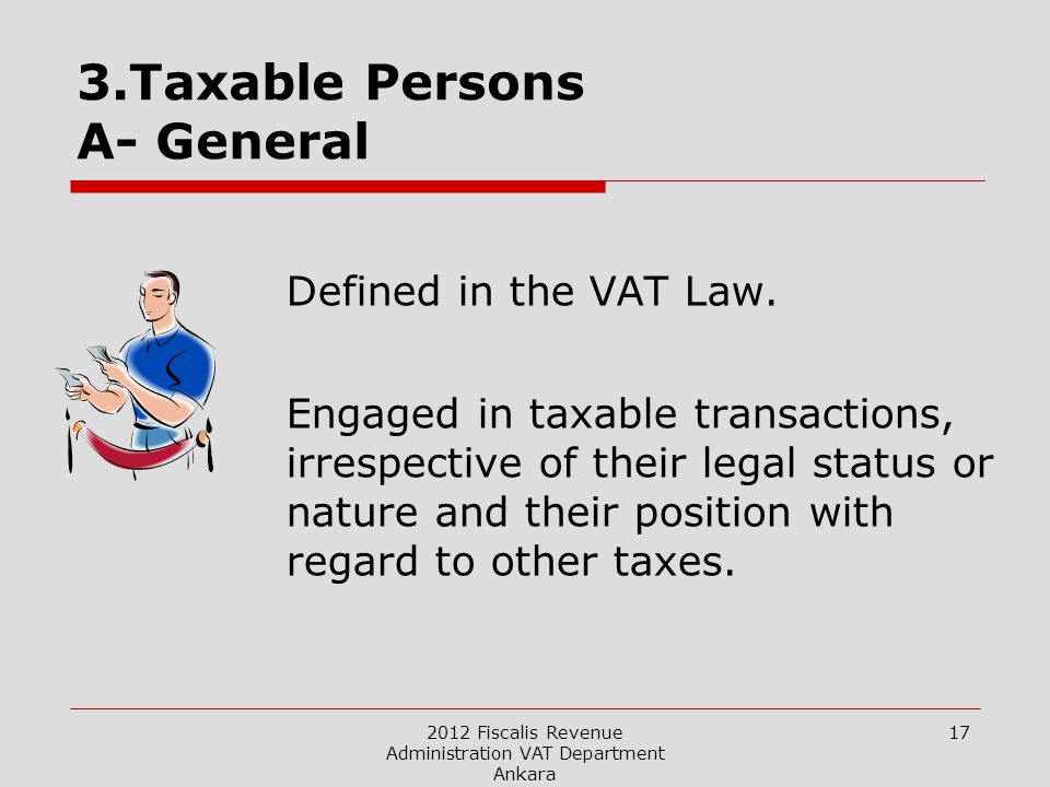 2012 Fiscalis Revenue Administration VAT Department Ankara 17 3.Taxable Persons A- General Defined in the VAT Law.