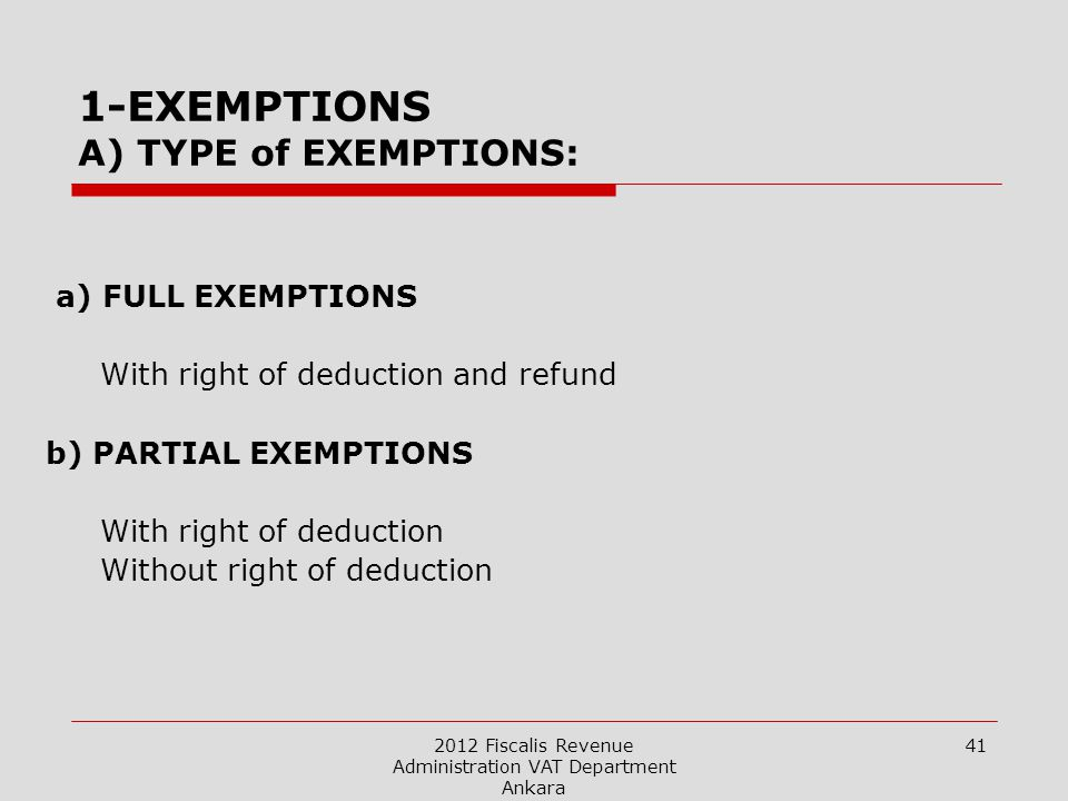 2012 Fiscalis Revenue Administration VAT Department Ankara 41 1-EXEMPTIONS A) TYPE of EXEMPTIONS: a) FULL EXEMPTIONS With right of deduction and refund b) PARTIAL EXEMPTIONS With right of deduction Without right of deduction