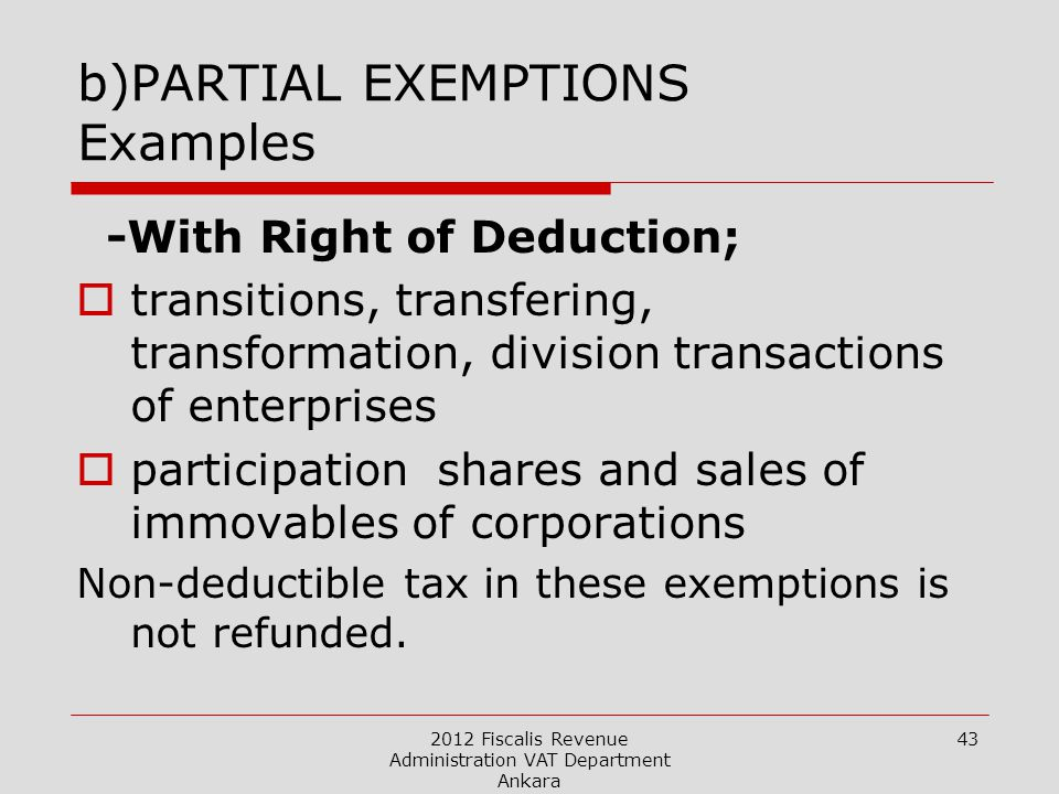 2012 Fiscalis Revenue Administration VAT Department Ankara 43 b)PARTIAL EXEMPTIONS Examples -With Right of Deduction;  transitions, transfering, transformation, division transactions of enterprises  participation shares and sales of immovables of corporations Non-deductible tax in these exemptions is not refunded.