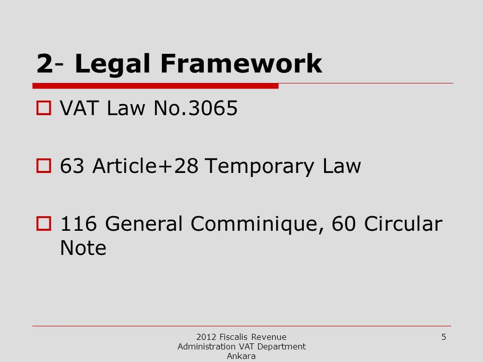 2012 Fiscalis Revenue Administration VAT Department Ankara 5 2- Legal Framework  VAT Law No.3065  63 Article+28 Temporary Law  116 General Comminique, 60 Circular Note