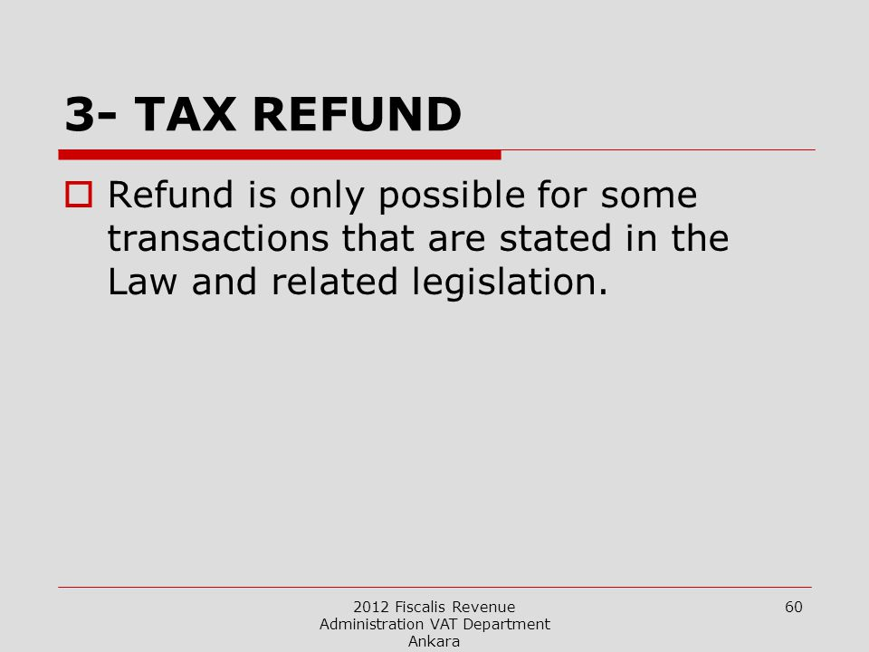 2012 Fiscalis Revenue Administration VAT Department Ankara 60 3- TAX REFUND  Refund is only possible for some transactions that are stated in the Law and related legislation.