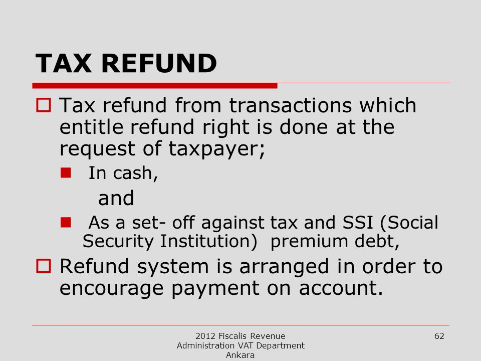 2012 Fiscalis Revenue Administration VAT Department Ankara 62 TAX REFUND  Tax refund from transactions which entitle refund right is done at the request of taxpayer; In cash, and As a set- off against tax and SSI (Social Security Institution) premium debt,  Refund system is arranged in order to encourage payment on account.