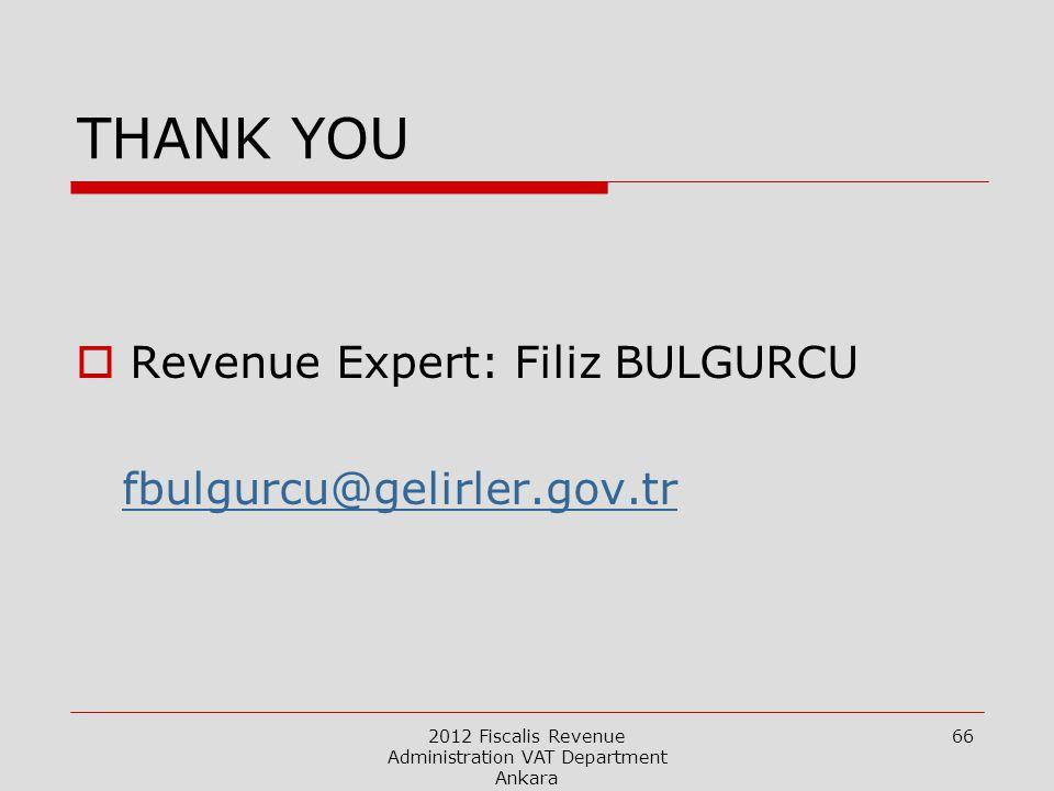 2012 Fiscalis Revenue Administration VAT Department Ankara 66 THANK YOU  Revenue Expert: Filiz BULGURCU fbulgurcu@gelirler.gov.tr