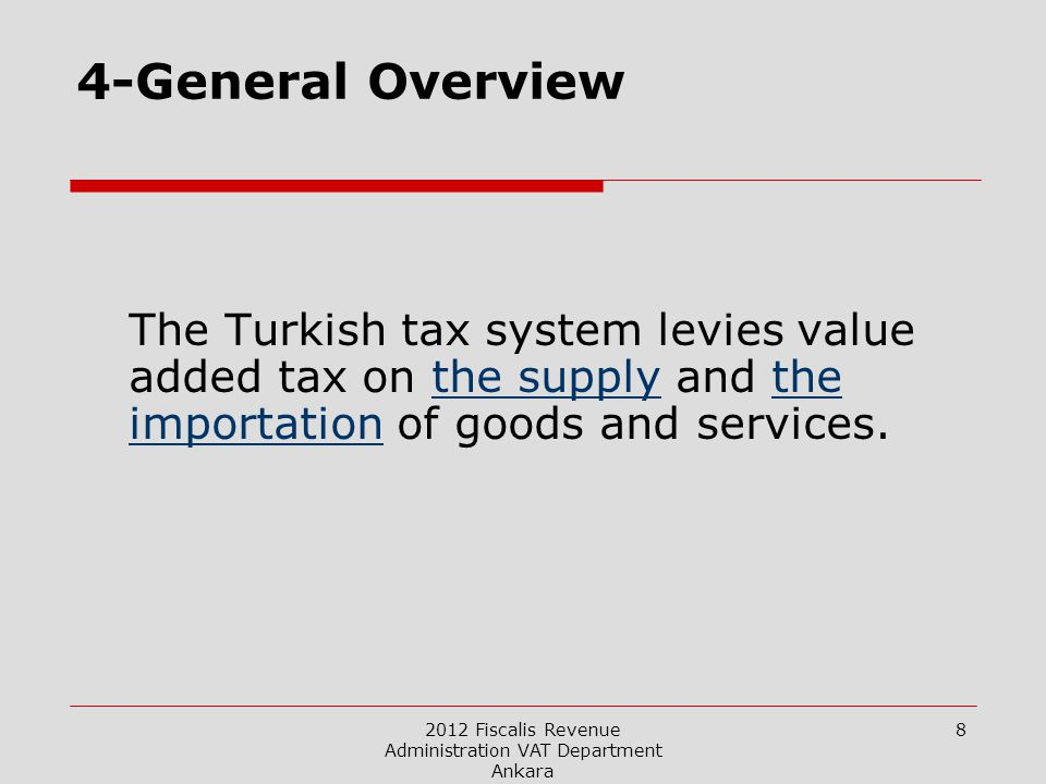2012 Fiscalis Revenue Administration VAT Department Ankara 8 4-General Overview The Turkish tax system levies value added tax on the supply and the importation of goods and services.
