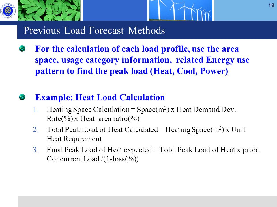 19 Previous Load Forecast Methods For the calculation of each load profile, use the area space, usage category information, related Energy use pattern to find the peak load (Heat, Cool, Power) Example: Heat Load Calculation 1.Heating Space Calculation = Space(m 2 ) x Heat Demand Dev.