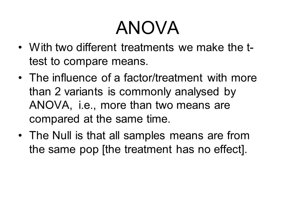 ANOVA With two different treatments we make the t- test to compare means. The influence of a factor/treatment with more than 2 variants is commonly an