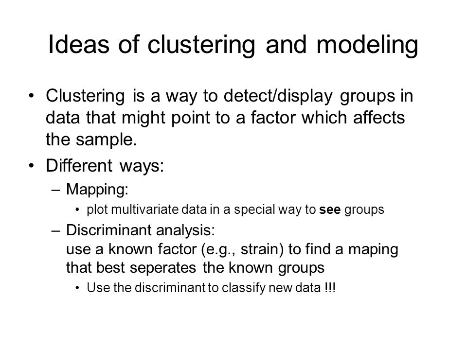 Ideas of clustering and modeling Clustering is a way to detect/display groups in data that might point to a factor which affects the sample. Different