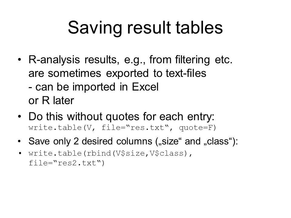 Saving result tables R-analysis results, e.g., from filtering etc. are sometimes exported to text-files - can be imported in Excel or R later Do this