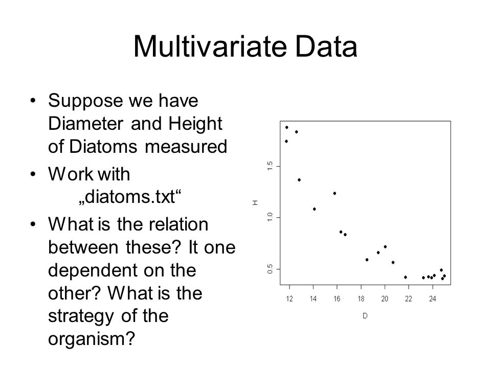 "Multivariate Data Suppose we have Diameter and Height of Diatoms measured Work with ""diatoms.txt"" What is the relation between these? It one dependent"