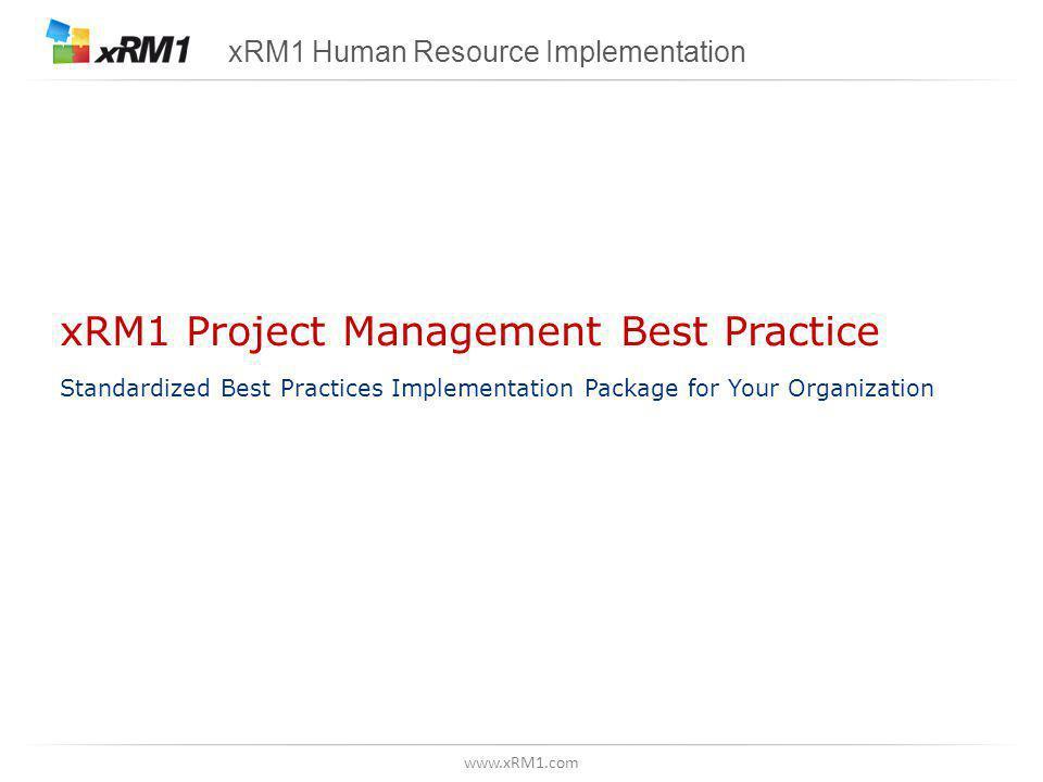 www.xRM1.com xRM1 Project Management Best Practice Standardized Best Practices Implementation Package for Your Organization xRM1 Human Resource Implementation