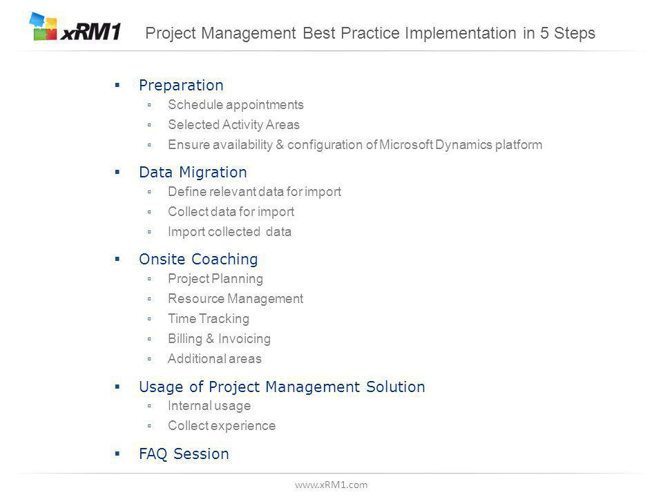 www.xRM1.com Project Management Best Practice Implementation in 5 Steps  Preparation ▫ Schedule appointments ▫ Selected Activity Areas ▫ Ensure availability & configuration of Microsoft Dynamics platform  Data Migration ▫ Define relevant data for import ▫ Collect data for import ▫ Import collected data  Onsite Coaching ▫ Project Planning ▫ Resource Management ▫ Time Tracking ▫ Billing & Invoicing ▫ Additional areas  Usage of Project Management Solution ▫ Internal usage ▫ Collect experience  FAQ Session