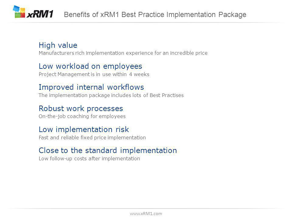 www.xRM1.com Benefits of xRM1 Best Practice Implementation Package High value Manufacturers rich implementation experience for an incredible price Low