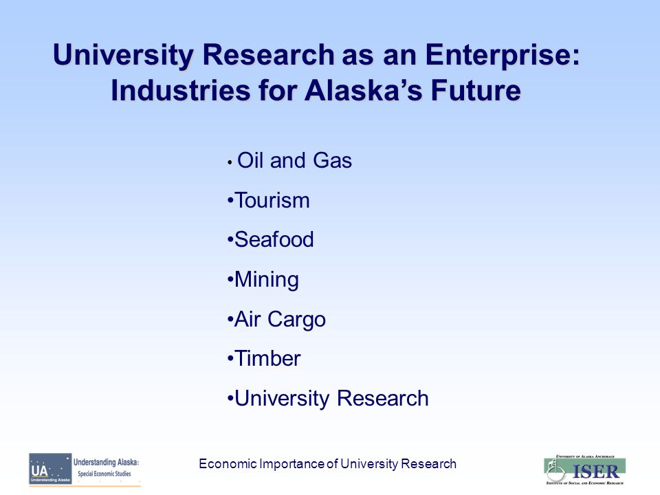 University Research as an Enterprise: Industries for Alaska's Future Oil and Gas Tourism Seafood Mining Air Cargo Timber University Research Economic