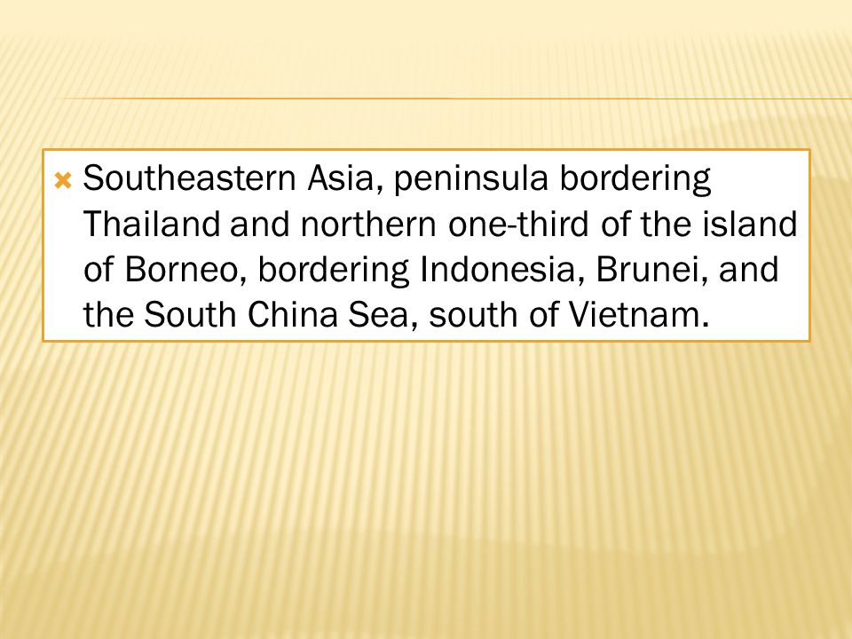  Southeastern Asia, peninsula bordering Thailand and northern one-third of the island of Borneo, bordering Indonesia, Brunei, and the South China Sea, south of Vietnam.