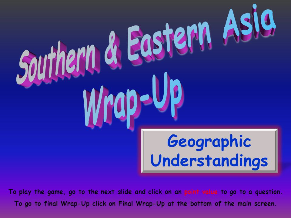 Geographic Understandings To play the game, go to the next slide and click on an point value to go to a question.