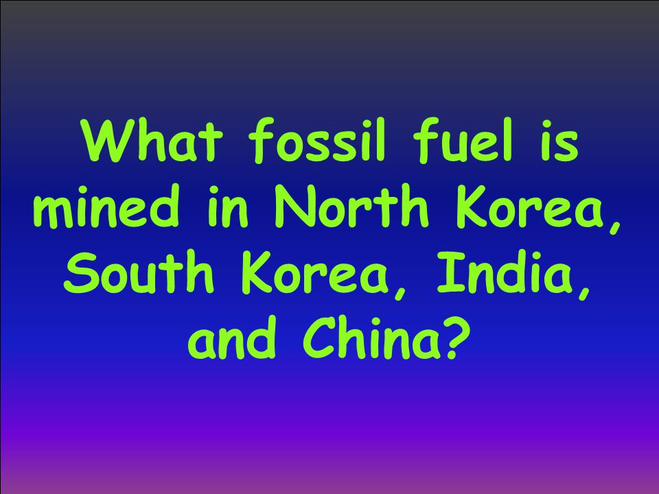 What fossil fuel is mined in North Korea, South Korea, India, and China