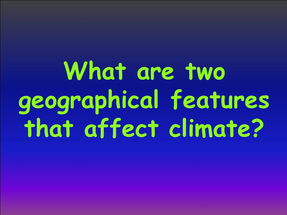 What are two geographical features that affect climate