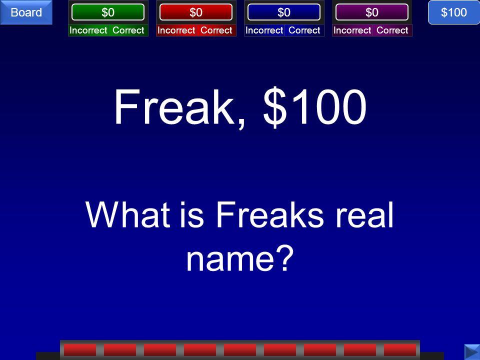 CorrectIncorrectCorrectIncorrectCorrectIncorrectCorrectIncorrect $0 Board Freak, $100 What is Freaks real name? $100