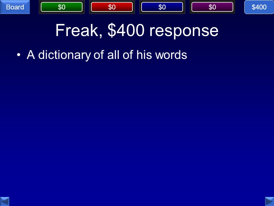 $0 Board Freak, $400 response A dictionary of all of his words $400