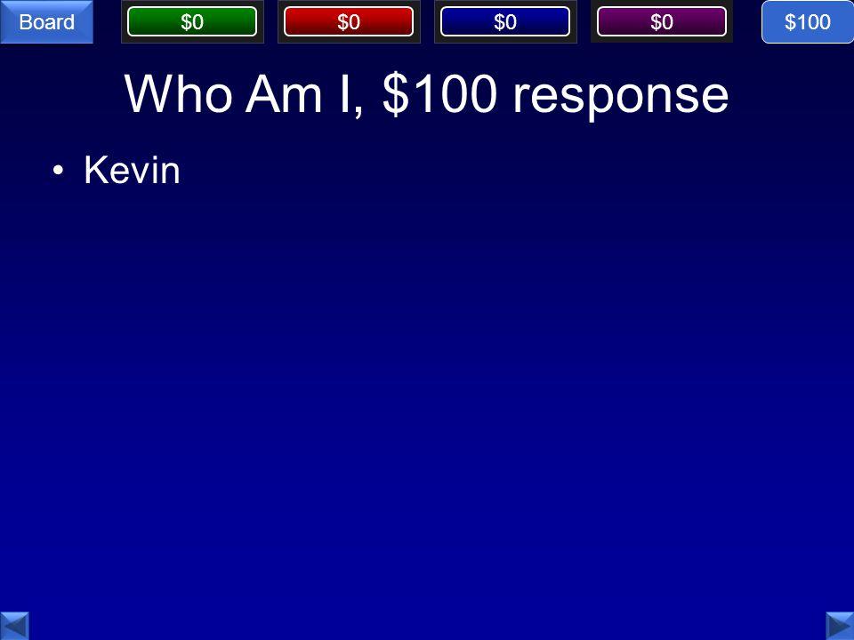 $0 Board Who Am I, $100 response Kevin $100