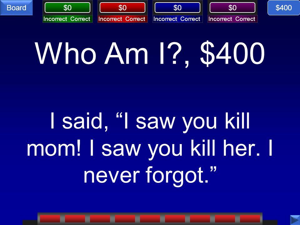 """CorrectIncorrectCorrectIncorrectCorrectIncorrectCorrectIncorrect $0 Board Who Am I?, $400 I said, """"I saw you kill mom! I saw you kill her. I never for"""
