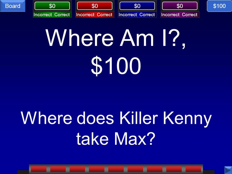 CorrectIncorrectCorrectIncorrectCorrectIncorrectCorrectIncorrect $0 Board Where Am I?, $100 Where does Killer Kenny take Max? $100