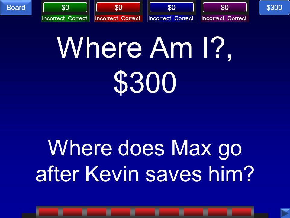 CorrectIncorrectCorrectIncorrectCorrectIncorrectCorrectIncorrect $0 Board Where Am I?, $300 Where does Max go after Kevin saves him? $300