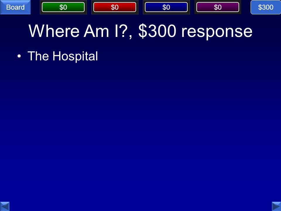 $0 Board Where Am I?, $300 response The Hospital $300