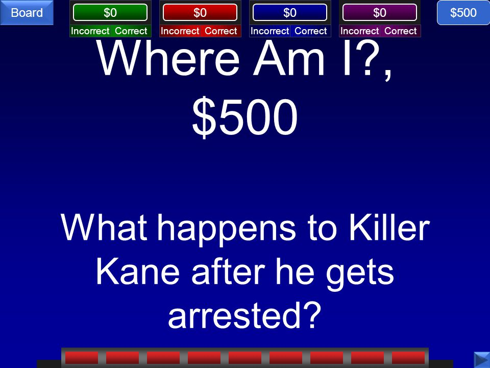 CorrectIncorrectCorrectIncorrectCorrectIncorrectCorrectIncorrect $0 Board Where Am I?, $500 What happens to Killer Kane after he gets arrested? $500