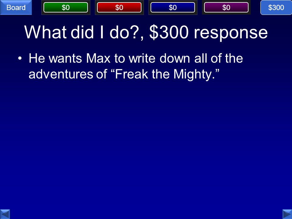 """$0 Board What did I do?, $300 response He wants Max to write down all of the adventures of """"Freak the Mighty."""" $300"""