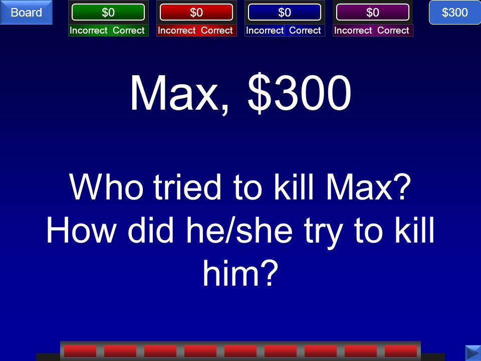 CorrectIncorrectCorrectIncorrectCorrectIncorrectCorrectIncorrect $0 Board Max, $300 Who tried to kill Max? How did he/she try to kill him? $300