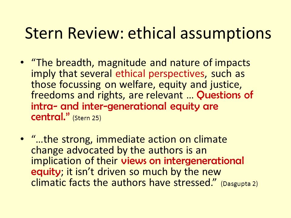 Stern Review: ethical assumptions The breadth, magnitude and nature of impacts imply that several ethical perspectives, such as those focussing on welfare, equity and justice, freedoms and rights, are relevant … Questions of intra- and inter-generational equity are central. (Stern 25) …the strong, immediate action on climate change advocated by the authors is an implication of their views on intergenerational equity ; it isn't driven so much by the new climatic facts the authors have stressed. (Dasgupta 2)