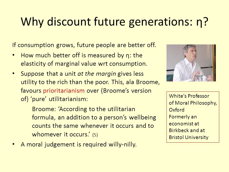 Why discount future generations: η. If consumption grows, future people are better off.