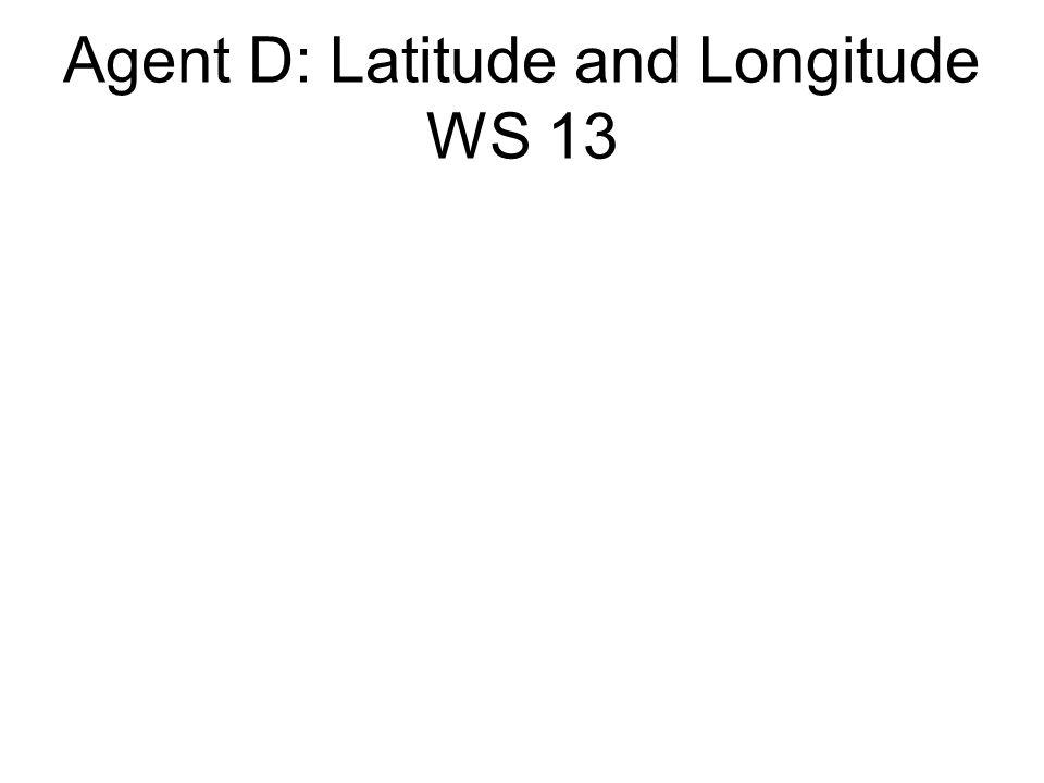 Agent D: Latitude and Longitude WS 13