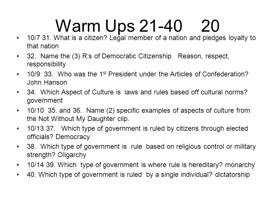 Warm Ups 21-40 20 10/7 31. What is a citizen? Legal member of a nation and pledges loyalty to that nation 32. Name the (3) R's of Democratic Citizensh