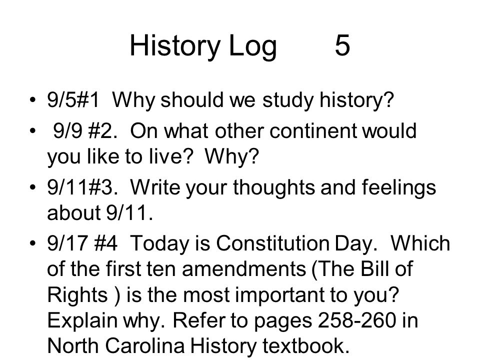 History Log 5 9/5#1 Why should we study history? 9/9 #2. On what other continent would you like to live? Why? 9/11#3. Write your thoughts and feelings