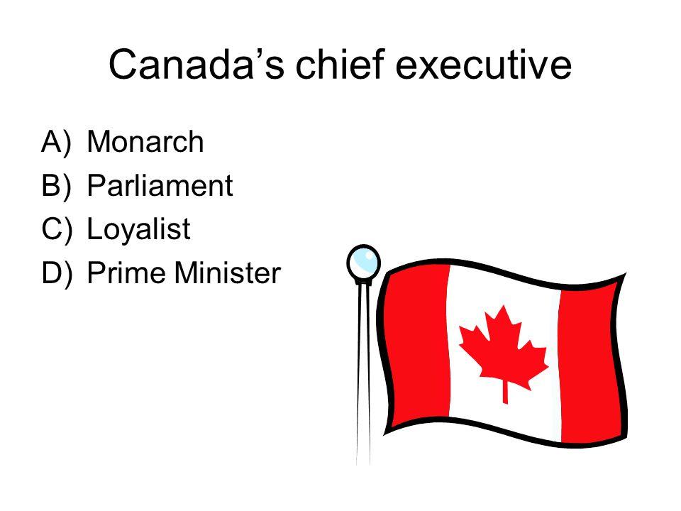 Canada's chief executive A)Monarch B)Parliament C)Loyalist D)Prime Minister