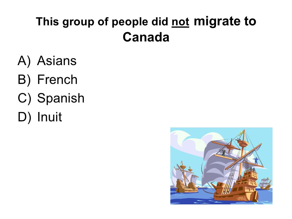 This group of people did not migrate to Canada A)Asians B)French C)Spanish D)Inuit