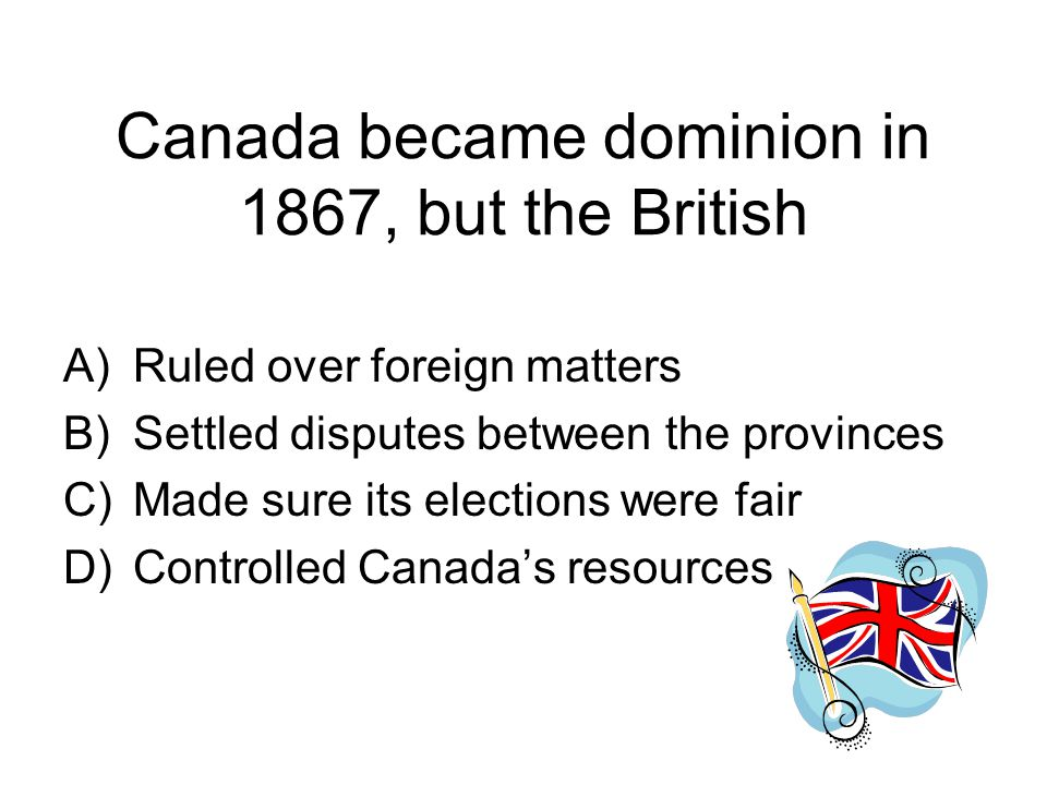 Canada became dominion in 1867, but the British A)Ruled over foreign matters B)Settled disputes between the provinces C)Made sure its elections were fair D)Controlled Canada's resources