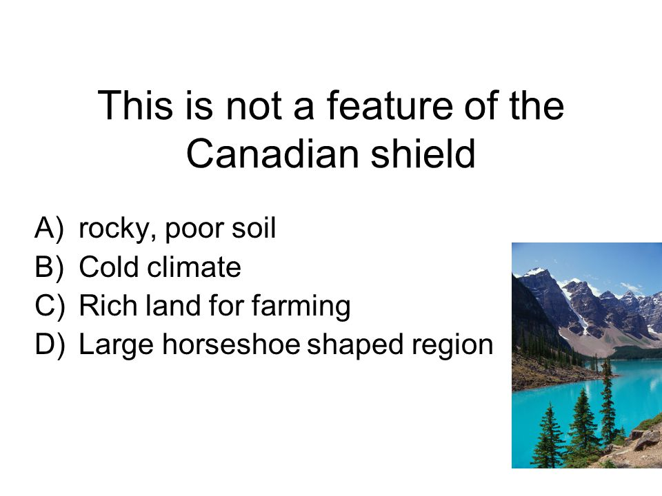 This is not a feature of the Canadian shield A)rocky, poor soil B)Cold climate C)Rich land for farming D)Large horseshoe shaped region