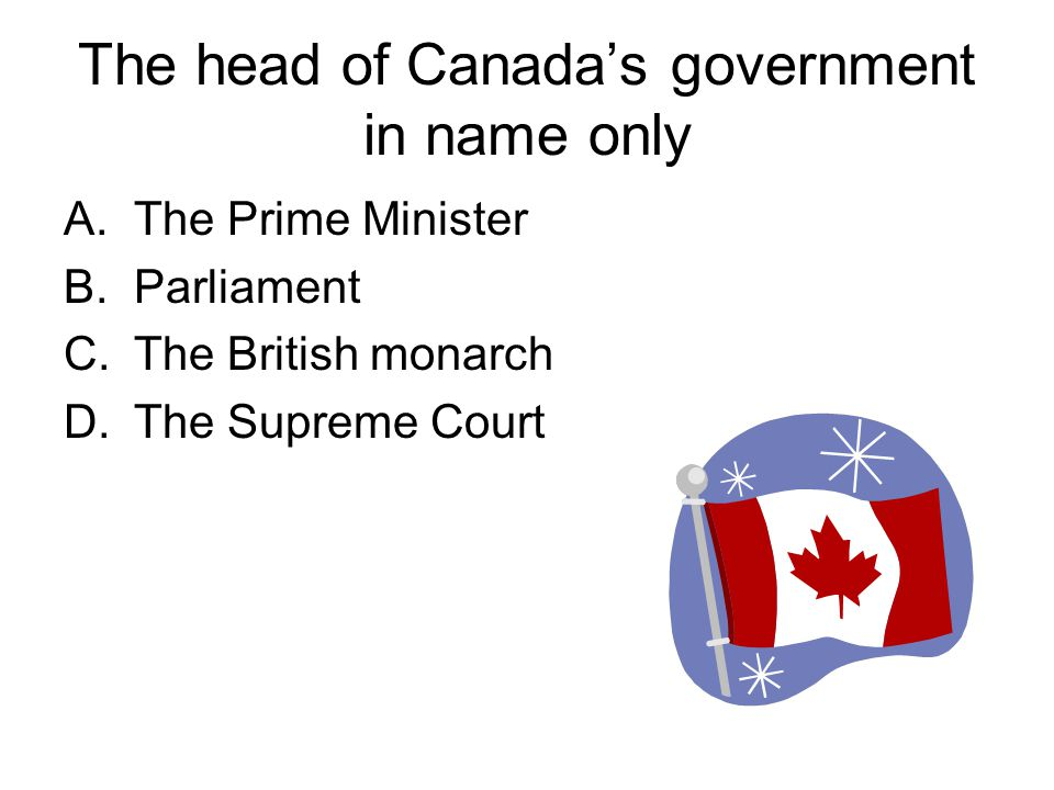The head of Canada's government in name only A.The Prime Minister B.Parliament C.The British monarch D.The Supreme Court