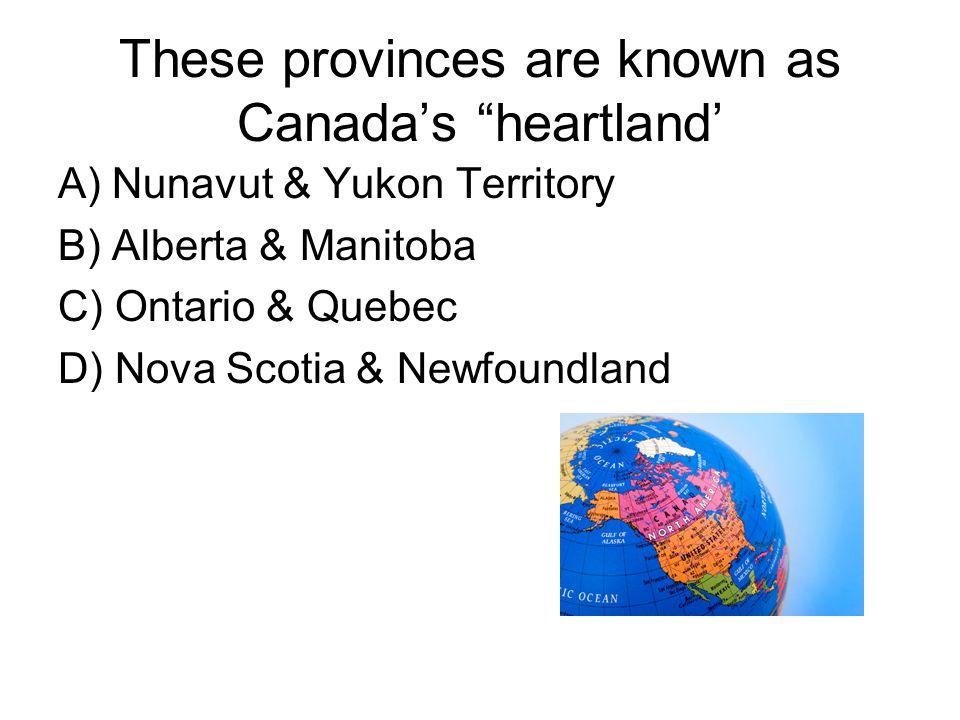 These provinces are known as Canada's heartland' A) Nunavut & Yukon Territory B) Alberta & Manitoba C) Ontario & Quebec D) Nova Scotia & Newfoundland
