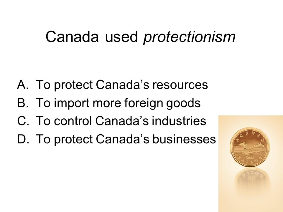 Canada used protectionism A.To protect Canada's resources B.To import more foreign goods C.To control Canada's industries D.To protect Canada's businesses