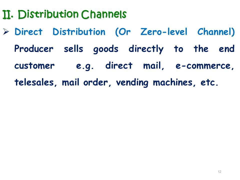 II.Distribution Channels  Direct Distribution (Or Zero-level Channel) Producer sells goods directly to the end customer e.g. direct mail, e-commerce,